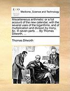 Miscellaneous Arithmetic: Or a Full Account of the New Calendar; With the Several Uses of the Logarithms, and of Multiplication and Division by - Dilworth, Thomas