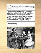 Seasonable Thoughts and Advices Upon Inoculation. in Which First, the Benefits and Advantages of That ... Practice Are Set Forth and Illustrated. and - Perry, Charles