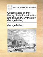 Observations on the Theory of Electric Attraction and Repulsion. by the REV. George Miller, ... - Miller, George