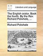 The English Orator. Book the Fourth. by the REV. Richard Polwhele, ... - Polwhele, Richard