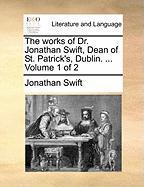 The Works of Dr. Jonathan Swift, Dean of St. Patrick's, Dublin. ... Volume 1 of 2 - Swift, Jonathan