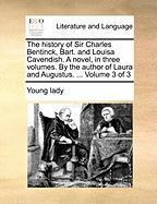 The History of Sir Charles Bentinck, Bart. and Louisa Cavendish. a Novel, in Three Volumes. by the Author of Laura and Augustus. ... Volume 3 of 3 - Young Lady