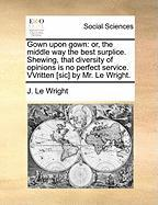 Gown Upon Gown: Or, the Middle Way the Best Surplice. Shewing, That Diversity of Opinions Is No Perfect Service. Vvritten [Sic] by Mr. - Le Wright, J.