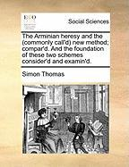 The Arminian Heresy and the (Commonly Call'd) New Method; Compar'd. and the Foundation of These Two Schemes Consider'd and Examin'd. - Thomas, Simon