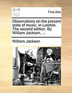 Observations on the Present State of Music, in London. the Second Edition. by William Jackson, ... - Jackson, William
