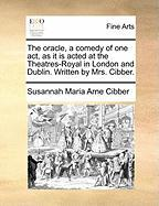 The Oracle, a Comedy of One Act, as It Is Acted at the Theatres-Royal in London and Dublin. Written by Mrs. Cibber. - Cibber, Susannah Maria Arne