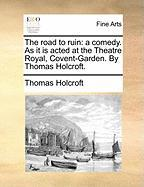 The Road to Ruin: A Comedy. as It Is Acted at the Theatre Royal, Covent-Garden. by Thomas Holcroft. - Holcroft, Thomas