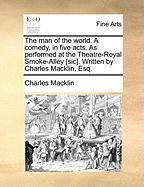 The Man of the World. a Comedy, in Five Acts. as Performed at the Theatre-Royal Smoke-Alley [Sic]. Written by Charles Macklin, Esq. - Macklin, Charles