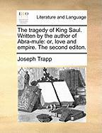 The Tragedy of King Saul. Written by the Author of Abra-Mule: Or, Love and Empire. the Second Editon. - Trapp, Joseph