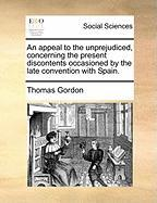 An Appeal to the Unprejudiced, Concerning the Present Discontents Occasioned by the Late Convention with Spain. - Gordon, Thomas