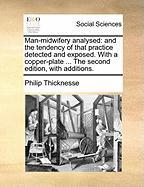 Man-Midwifery Analysed: And the Tendency of That Practice Detected and Exposed. with a Copper-Plate ... the Second Edition, with Additions. - Thicknesse, Philip