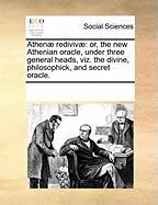 Athenae Redivivae: Or, the New Athenian Oracle, Under Three General Heads, Viz. the Divine, Philosophick, and Secret Oracle. - Multiple Contributors, See Notes