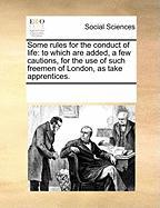 Some Rules for the Conduct of Life: To Which Are Added, a Few Cautions, for the Use of Such Freemen of London, as Take Apprentices. - Multiple Contributors, See Notes