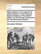 Observations on the Speech of Albert Gallatin, in the House of Representatives of the United States, on the Foreign Intercourse Bill. by Alexander Add - Addison, Alexander
