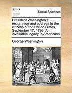 President Washington's Resignation and Address to the Citizens of the United States, September 17, 1796. an Invaluable Legacy to Americans. - Washington, George