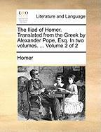 The Iliad of Homer. Translated from the Greek by Alexander Pope, Esq. in Two Volumes. ... Volume 2 of 2 - Homer