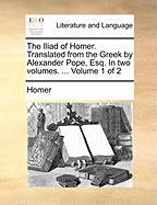 The Iliad of Homer. Translated from the Greek by Alexander Pope, Esq. in Two Volumes. ... Volume 1 of 2 - Homer
