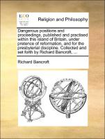 Dangerous positions and proceedings, published and practised within this island of Britain, under pretence of reformation, and for the presbyterial discipline. Collected and set forth by Richard Bancroft, ... - Bancroft, Richard
