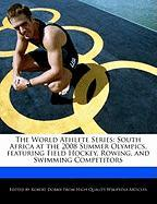 The World Athlete Series: South Africa at the 2008 Summer Olympics, Featuring Field Hockey, Rowing, and Swimming Competitors - Marley, Ben; Dobbie, Robert