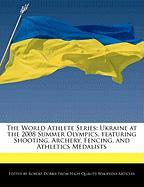 The World Athlete Series: Ukraine at the 2008 Summer Olympics, Featuring Shooting, Archery, Fencing, and Athletics Medalists - Marley, Ben; Dobbie, Robert