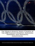 The World Athlete Series: Croatia at the 2008 Summer Olympics, Featuring Handball and Swimming Competitors - Marley, Ben; Dobbie, Robert