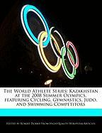 The World Athlete Series: Kazakhstan at the 2008 Summer Olympics, Featuring Cycling, Gymnastics, Judo, and Swimming Competitors - Marley, Ben; Dobbie, Robert
