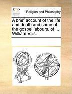 A Brief Account of the Life and Death and Some of the Gospel Labours, of ... William Ellis. - Multiple Contributors