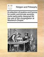 A Collection of Psalms and Hymns for Public and Private Worship; More Particularly Designed for the Use of the Congregation at Woolwich-Chapel. - Multiple Contributors