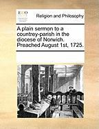 A Plain Sermon to a Countrey-Parish in the Diocese of Norwich. Preached August 1st, 1725. - Multiple Contributors