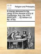 A Charge Delivered to the Clergy of the Diocese of Ely at Cambridge, Aug. the Viith. MDCCXVI. ... by William LD. BP. of Ely. - Multiple Contributors