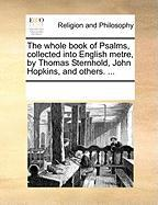 The Whole Book of Psalms, Collected Into English Metre, by Thomas Sternhold, John Hopkins, and Others. ... - Multiple Contributors