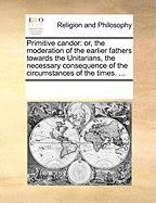 Primitive Candor: Or, the Moderation of the Earlier Fathers Towards the Unitarians, the Necessary Consequence of the Circumstances of th - Multiple Contributors