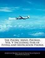 The Phobic Mind: Phobias, Vol. V Including Fear of Flying and Medication Phobia - Scaglia, Beatriz