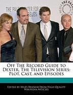Off the Record Guide to Dexter, the Television Series: Plot, Cast, and Episodes - Branum, Miles