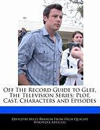 Off the Record Guide to Glee, the Television Series: Plot, Cast, Characters and Episodes - Branum, Miles