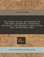 The Times, Places, and Persons of the Holie Scripture. Otherwise Entituled, the Generall Vievv of the Holy Scriptures (1607) - Hayne, Thomas