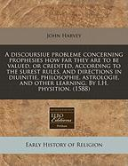 A  Discoursiue Probleme Concerning Prophesies How Far They Are to Be Valued, or Credited, According to the Surest Rules, and Directions in Diuinitie, - Harvey, John