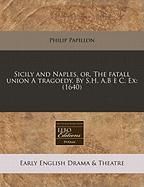 Sicily and Naples, Or, the Fatall Union a Tragoedy. by S.H. A.B C. Ex: 1640 - Papillon, Philip