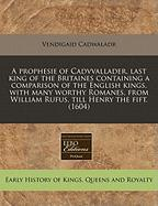 A  Prophesie of Cadvvallader, Last King of the Britaines Containing a Comparison of the English Kings, with Many Worthy Romanes, from William Rufus, - Cadwaladr, Vendigaid