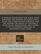 A  Sermon Necessarie for These Times Shewing the Nature of Conscience, with the Corruptions Thereof, and the Repairs or Means to Inform It with Right - Cade, Anthony