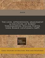 The Liues, Apprehension, Araignment & Execution, of Robert Throgmorton. William Porter. Iohn Bishop. Gentlemen (1609) - Anon