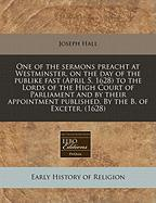 One of the Sermons Preacht at Westminster, on the Day of the Publike Fast (April 5. 1628) to the Lords of the High Court of Parliament and by Their Ap - Hall, Joseph