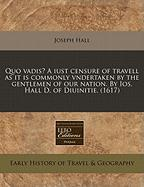 Quo Vadis? a Iust Censure of Travell as It Is Commonly Vndertaken by the Gentlemen of Our Nation. by IOS. Hall D. of Diuinitie. (1617) - Hall, Joseph