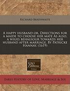 A  Happy Husband Or, Directions for a Maide to Choose Her Mate as Also, a Wiues Behauiour Towards Her Husband After Marriage. by Patricke Hannay. (16 - Brathwaite, Richard