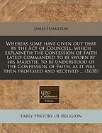 Whereas Some Have Given Out That by the Act of Councell, Which Explaineth the Confession of Faith Lately Commanded to Be Sworn by His Majestie, to Be - Hamilton, James