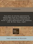 The Arte of Diuine Meditation Profitable for All Christians to Know and Practice; Exemplified with a Large Meditation of Eternall Life. by IOS. Hall. - Hall, Joseph