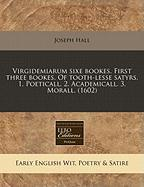 Virgidemiarum Sixe Bookes. First Three Bookes. of Tooth-Lesse Satyrs. 1. Poeticall. 2. Academicall. 3. Morall. (1602) - Hall, Joseph