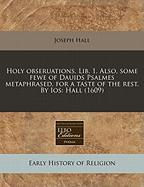 Holy Obseruations. Lib. 1. Also, Some Fewe of Dauids Psalmes Metaphrased, for a Taste of the Rest. by IOS: Hall (1609) - Hall, Joseph