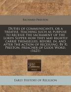Duties of Communicants, or a Treatise, Teaching Such as Purpose to Receiue the Sacrament of the Lords Supper How They May Rightly Carrie Themselues, B - Preston, Richard