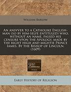 An Ansvver to a Catholike English-Man (So by Him-Selfe Entituled) Who, Without an Name, Passed His Censure Vpon the Apology, Made by the Right High a - Barlow, William